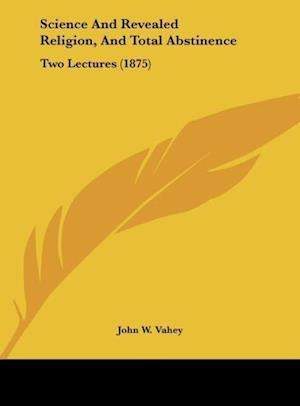 Science and Revealed Religion, and Total Abstinence af John W. Vahey