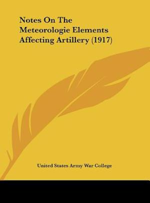 Notes on the Meteorologie Elements Affecting Artillery (1917) af United States Army War College, States A United States Army War College