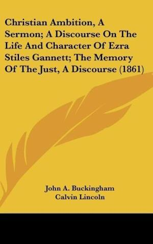 Christian Ambition, a Sermon; A Discourse on the Life and Character of Ezra Stiles Gannett; The Memory of the Just, a Discourse (1861) af Calvin Lincoln, Daniel Sharp, John A. Buckingham