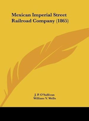 Mexican Imperial Street Railroad Company (1865) af J. P. O'Sullivan, William Henry Arnoux, William V. Wells