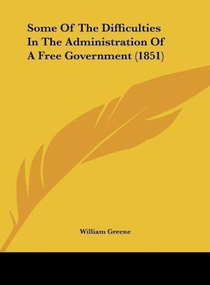 Some of the Difficulties in the Administration of a Free Government (1851) af William Greene