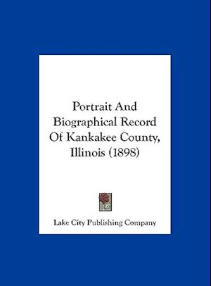 Portrait and Biographical Record of Kankakee County, Illinois (1898) af City Publi Lake City Publishing Company, Lake City Publishing Company