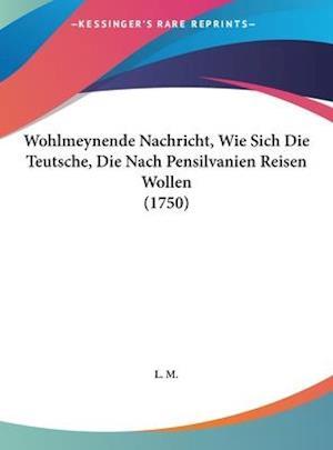 Wohlmeynende Nachricht, Wie Sich Die Teutsche, Die Nach Pensilvanien Reisen Wollen (1750) af M. L. M., L. M.