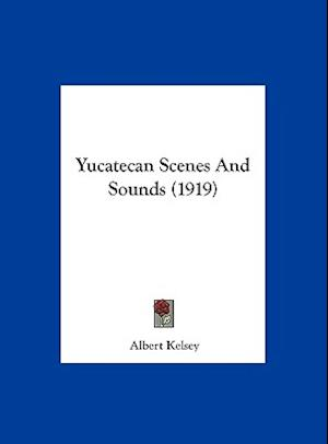 Yucatecan Scenes and Sounds (1919) af Albert Kelsey