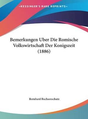 Bemerkungen Uber Die Romische Volkswirtschaft Der Konigszeit (1886) af Bernhard Buchsenschutz