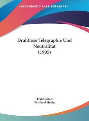 Drahtlose Telegraphie Und Neutralitat (1905) af Franz Scholz, Bernhard Hubler