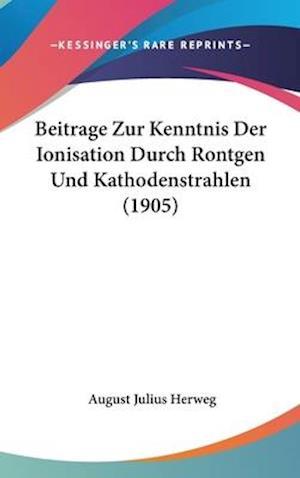 Beitrage Zur Kenntnis Der Ionisation Durch Rontgen Und Kathodenstrahlen (1905) af August Julius Herweg