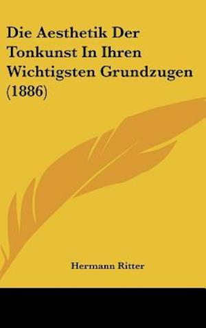 Die Aesthetik Der Tonkunst in Ihren Wichtigsten Grundzugen (1886) af Hermann Ritter