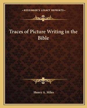 Traces of Picture Writing in the Bible af Henry A. Miles