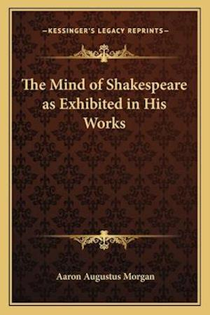 The Mind of Shakespeare as Exhibited in His Works af Aaron Augustus Morgan