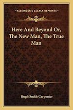 Here and Beyond Or, the New Man, the True Man af Hugh Smith Carpenter