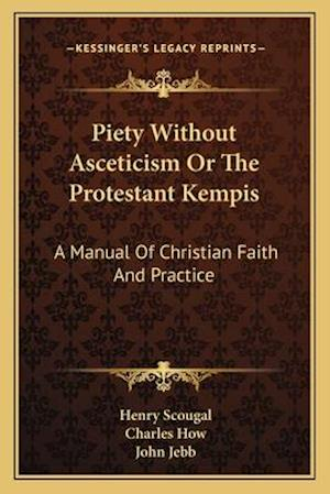 Piety Without Asceticism or the Protestant Kempis af Henry Scougal, Charles How