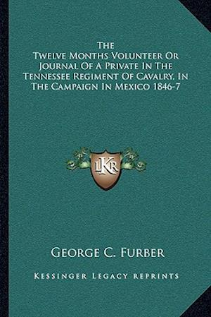 The Twelve Months Volunteer or Journal of a Private in the Tennessee Regiment of Cavalry, in the Campaign in Mexico 1846-7 af George C. Furber