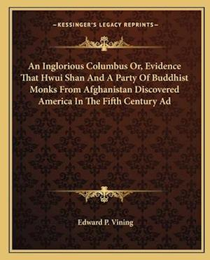 An Inglorious Columbus Or, Evidence That Hwui Shan and a Party of Buddhist Monks from Afghanistan Discovered America in the Fifth Century Ad af Edward P. Vining