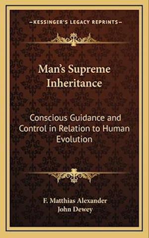Man's Supreme Inheritance af F. Matthias Alexander