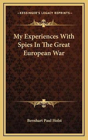 My Experiences with Spies in the Great European War af Bernhart Paul Holst