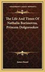 The Life and Times of Nathalia Borissovna, Princess Dolgorookov af James Heard