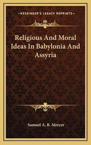 Religious and Moral Ideas in Babylonia and Assyria af Samuel A. B. Mercer