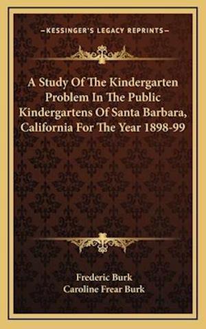 A Study of the Kindergarten Problem in the Public Kindergartens of Santa Barbara, California for the Year 1898-99 af Frederic Burk, Caroline Frear Burk