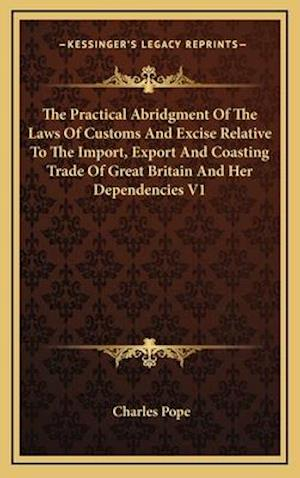 The Practical Abridgment of the Laws of Customs and Excise Relative to the Import, Export and Coasting Trade of Great Britain and Her Dependencies V1 af Charles Pope