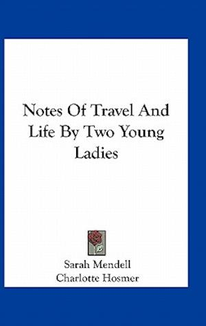 Notes of Travel and Life by Two Young Ladies af Sarah Mendell, Charlotte Hosmer