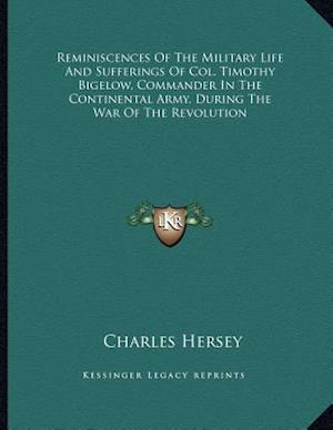 Reminiscences of the Military Life and Sufferings of Col. Timothy Bigelow, Commander in the Continental Army, During the War of the Revolution af Charles Hersey