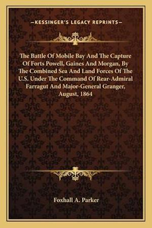 The Battle of Mobile Bay and the Capture of Forts Powell, Gaines and Morgan, by the Combined Sea and Land Forces of the U.S. Under the Command of Rear af Foxhall A. Parker