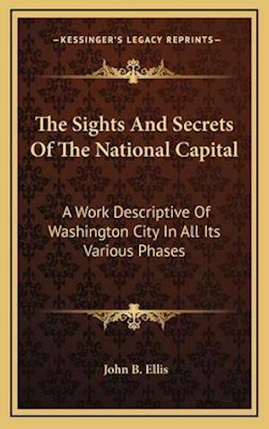 The Sights and Secrets of the National Capital af John B. Ellis