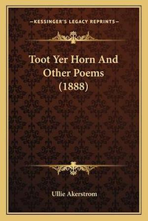 Toot Yer Horn and Other Poems (1888) af Ullie R. Akerstrom