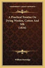 A Practical Treatise on Dying Woolen, Cotton and Silk (1834)a Practical Treatise on Dying Woolen, Cotton and Silk (1834) af William Partridge