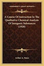 A   Course of Instruction in the Qualitative Chemical Analysisa Course of Instruction in the Qualitative Chemical Analysis of Inorganic Substances (19 af Arthur A. Noyes