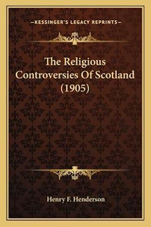 The Religious Controversies of Scotland (1905) the Religious Controversies of Scotland (1905) af Henry F. Henderson
