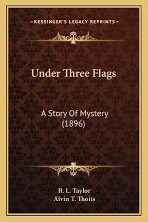 Under Three Flags af Alvin T. Thoits, B. L. Taylor
