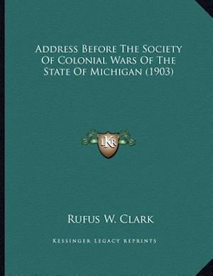 Address Before the Society of Colonial Wars of the State of Michigan (1903) af Rufus W. Clark