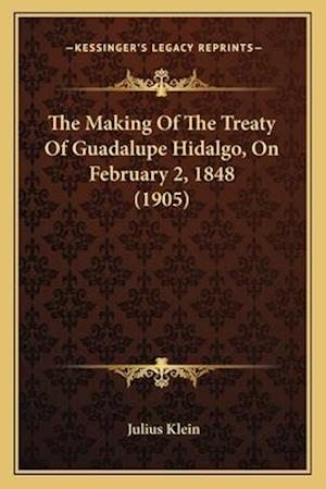The Making of the Treaty of Guadalupe Hidalgo, on February 2the Making of the Treaty of Guadalupe Hidalgo, on February 2, 1848 (1905), 1848 (1905) af Julius Klein