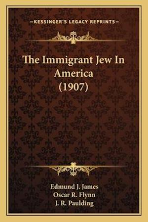 The Immigrant Jew in America (1907) the Immigrant Jew in America (1907) af J. R. Paulding, Oscar R. Flynn, Edmund J. James