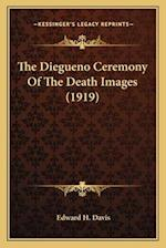The Diegueno Ceremony of the Death Images (1919) the Diegueno Ceremony of the Death Images (1919) af Edward H. Davis