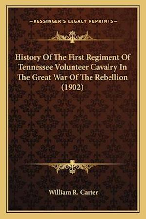 History of the First Regiment of Tennessee Volunteer Cavalryhistory of the First Regiment of Tennessee Volunteer Cavalry in the Great War of the Rebel af William R. Carter
