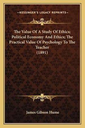 The Value of a Study of Ethics; Political Economy and Ethics; The Practical Value of Psychology to the Teacher (1891) af James Gibson Hume