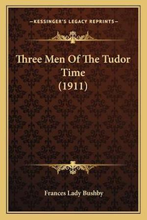 Three Men of the Tudor Time (1911) af Frances Lady Bushby