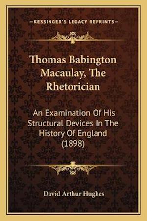 Thomas Babington Macaulay, the Rhetorician af David Arthur Hughes