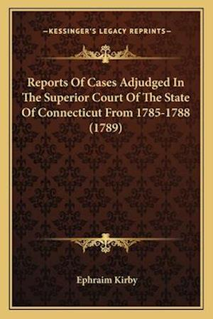 Reports of Cases Adjudged in the Superior Court of the State of Connecticut from 1785-1788 (1789) af Ephraim Kirby