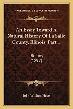 An Essay Toward a Natural History of La Salle County, Illinois, Part 1 af John William Huett