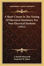 A Short Course in the Testing of Electrical Machinery for Non-Electrical Students (1911) af J. Harold Morecroft, Frederick W. Hehre