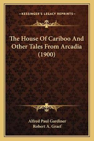 The House of Cariboo and Other Tales from Arcadia (1900) af Alfred Paul Gardiner