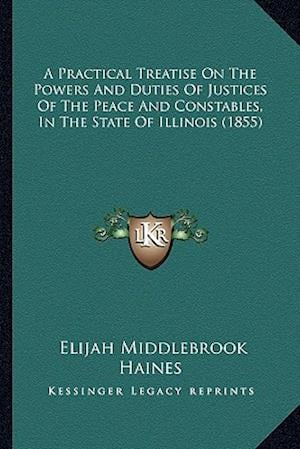 A Practical Treatise on the Powers and Duties of Justices of the Peace and Constables, in the State of Illinois (1855) af Elijah Middlebrook Haines