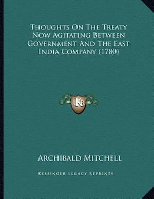 Thoughts on the Treaty Now Agitating Between Government and the East India Company (1780) af Archibald Mitchell
