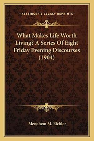 What Makes Life Worth Living? a Series of Eight Friday Evening Discourses (1904) af Menahem M. Eichler