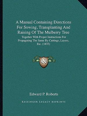 A   Manual Containing Directions for Sowing, Transplanting and Raising of the Mulberry Tree af Edward P. Roberts