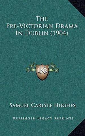 The Pre-Victorian Drama in Dublin (1904) af Samuel Carlyle Hughes